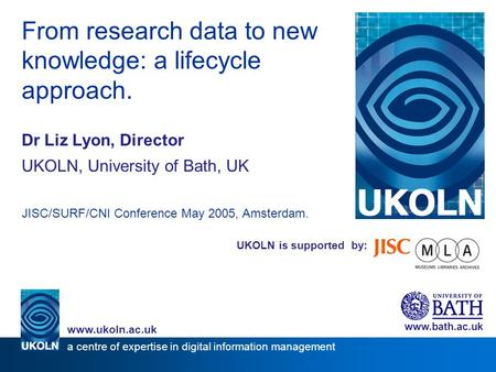UKOLN is supported by: From research data to new knowledge: a lifecycle approach. Dr Liz Lyon, Director UKOLN, University of Bath, UK JISC/SURF/CNI Conference.