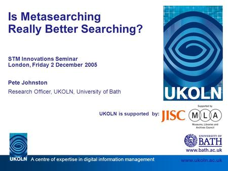 A centre of expertise in digital information management www.ukoln.ac.uk UKOLN is supported by: Is Metasearching Really Better Searching? STM Innovations.