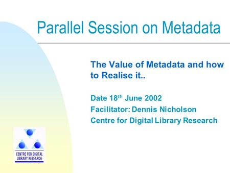 Parallel Session on Metadata The Value of Metadata and how to Realise it.. Date 18 th June 2002 Facilitator: Dennis Nicholson Centre for Digital Library.