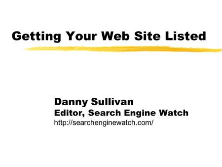 Getting Your Web Site Listed Danny Sullivan Editor, Search Engine Watch
