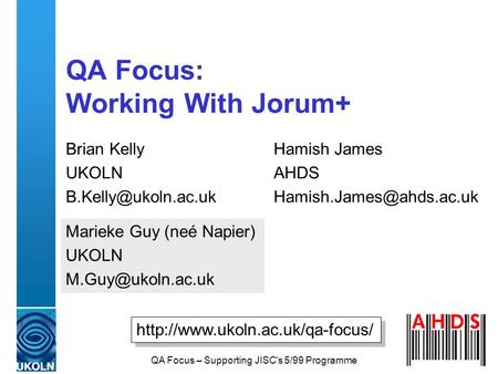 QA Focus – Supporting JISC's 5/99 Programme QA Focus: Working With Jorum+ Brian Kelly UKOLN Hamish James AHDS