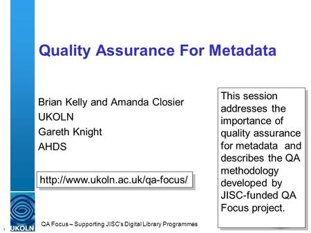 1 QA Focus – Supporting JISC's Digital Library Programmes Quality Assurance For Metadata Brian Kelly and Amanda Closier UKOLN Gareth Knight AHDS