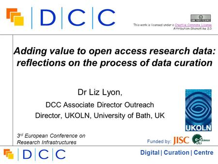 Digital | Curation | Centre Adding value to open access research data: reflections on the process of data curation Dr Liz Lyon, DCC Associate Director.
