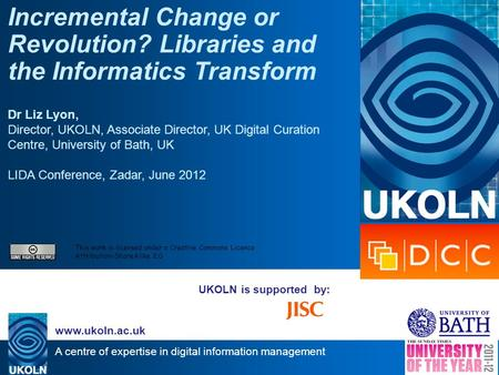 A centre of expertise in digital information management www.ukoln.ac.uk UKOLN is supported by: Incremental Change or Revolution? Libraries and the Informatics.