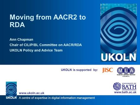 A centre of expertise in digital information management www.ukoln.ac.uk www.bath.ac.uk UKOLN is supported by: Moving from AACR2 to RDA Ann Chapman Chair.