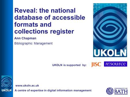 UKOLN is supported by: Reveal: the national database of accessible formats and collections register Ann Chapman Bibliographic Management A centre of expertise.