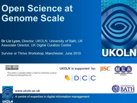 A centre of expertise in digital information management www.ukoln.ac.uk UKOLN is supported by: Open Science at Genome Scale Dr Liz Lyon, Director, UKOLN,