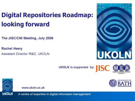 UKOLN is supported by: Digital Repositories Roadmap: looking forward The JISC/CNI Meeting, July 2006 Rachel Heery Assistant Director R&D, UKOLN www.ukoln.ac.uk.
