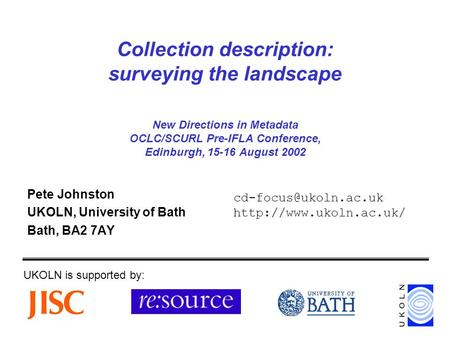 Collection description: surveying the landscape New Directions in Metadata OCLC/SCURL Pre-IFLA Conference, Edinburgh, 15-16 August 2002 Pete Johnston UKOLN,