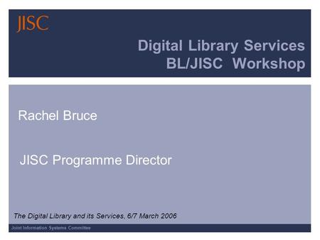 Joint Information Systems Committee Digital Library Services BL/JISC Workshop Rachel Bruce JISC Programme Director The Digital Library and its Services,