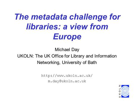 The metadata challenge for libraries: a view from Europe Michael Day UKOLN: The UK Office for Library and Information Networking, University of Bath