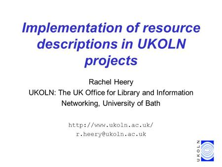 Implementation of resource descriptions in UKOLN projects Rachel Heery UKOLN: The UK Office for Library and Information Networking, University of Bath.