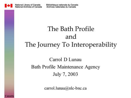 Canada The Bath Profile and The Journey To Interoperability Carrol D Lunau Bath Profile Maintenance Agency July 7, 2003