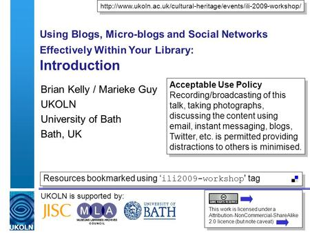UKOLN is supported by: Using Blogs, Micro-blogs and Social Networks Effectively Within Your Library: Introduction Brian Kelly / Marieke Guy UKOLN University.