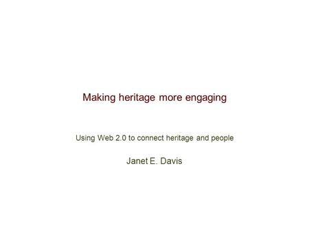 Making heritage more engaging Using Web 2.0 to connect heritage and people Janet E. Davis.