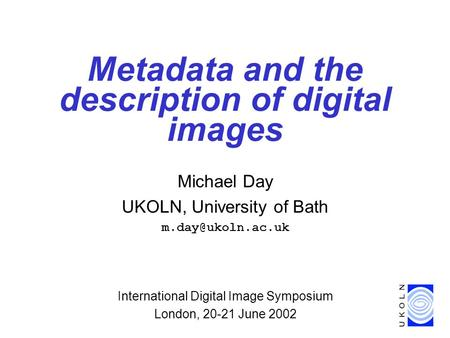 Metadata and the description of digital images Michael Day UKOLN, University of Bath International Digital Image Symposium London, 20-21.