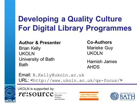 A centre of expertise in digital information management Developing a Quality Culture For Digital Library Programmes Author & Presenter Brian Kelly UKOLN.