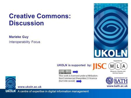 A centre of expertise in digital information management www.ukoln.ac.uk UKOLN is supported by: Creative Commons: Discussion Marieke Guy Interoperability.