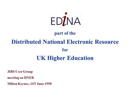 Part of the Distributed National Electronic Resource for UK Higher Education JIBS User Group meeting on DNER Milton Keynes, 1ST June 1998.