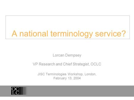 A national terminology service? Lorcan Dempsey VP Research and Chief Strategist, OCLC JISC Terminologies Workshop, London, February 13, 2004.