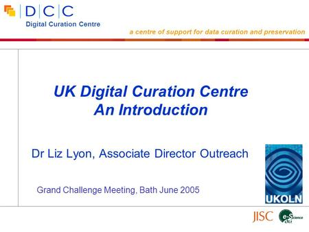 Dr Liz Lyon, Associate Director Outreach UK Digital Curation Centre An Introduction Digital Curation Centre a centre of support for data curation and preservation.