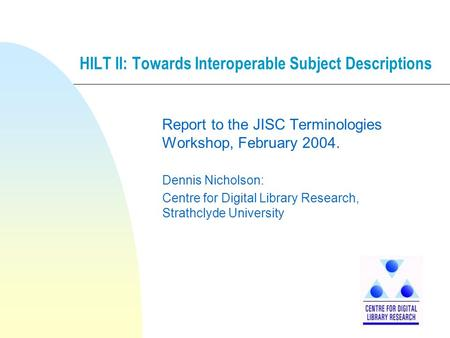 HILT II: Towards Interoperable Subject Descriptions Report to the JISC Terminologies Workshop, February 2004. Dennis Nicholson: Centre for Digital Library.