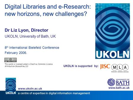 UKOLN is supported by: Digital Libraries and e-Research: new horizons, new challenges? Dr Liz Lyon, Director UKOLN, University of Bath, UK 8 th International.