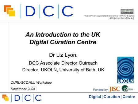 Digital | Curation | Centre An Introduction to the UK Digital Curation Centre Dr Liz Lyon, DCC Associate Director Outreach Director, UKOLN, University.