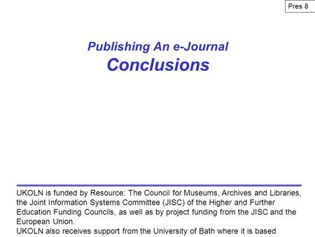 Publishing An e-Journal Conclusions UKOLN is funded by Resource: The Council for Museums, Archives and Libraries, the Joint Information Systems Committee.