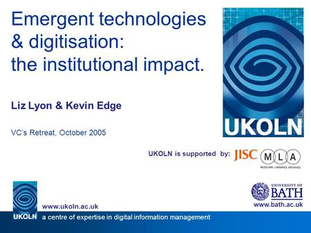 UKOLN is supported by: Emergent technologies & digitisation: the institutional impact. Liz Lyon & Kevin Edge VCs Retreat, October 2005 www.bath.ac.uk a.