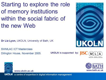 UKOLN is supported by: Starting to explore the role of memory institutions within the social fabric of the new Web Dr Liz Lyon, UKOLN, University of Bath,