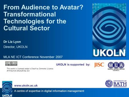 A centre of expertise in digital information management www.ukoln.ac.uk UKOLN is supported by: From Audience to Avatar? Transformational Technologies for.