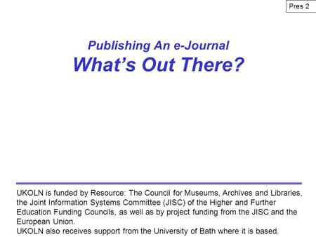 Publishing An e-Journal Whats Out There? UKOLN is funded by Resource: The Council for Museums, Archives and Libraries, the Joint Information Systems Committee.