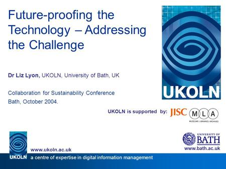 UKOLN is supported by: Future-proofing the Technology – Addressing the Challenge Dr Liz Lyon, UKOLN, University of Bath, UK Collaboration for Sustainability.