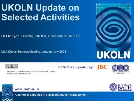 A centre of expertise in digital information management www.ukoln.ac.uk UKOLN is supported by: UKOLN Update on Selected Activities Dr Liz Lyon, Director,
