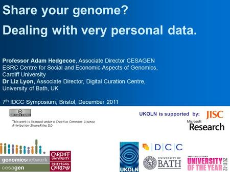UKOLN is supported by: Share your genome? Dealing with very personal data. Professor Adam Hedgecoe, Associate Director CESAGEN ESRC Centre for Social and.