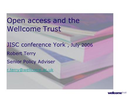 Open access and the Wellcome Trust JISC conference York, July 2006 Robert Terry Senior Policy Adviser