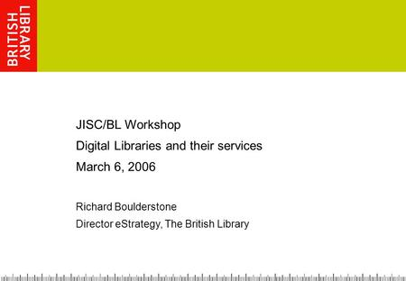 JISC/BL Workshop Digital Libraries and their services March 6, 2006 Richard Boulderstone Director eStrategy, The British Library.