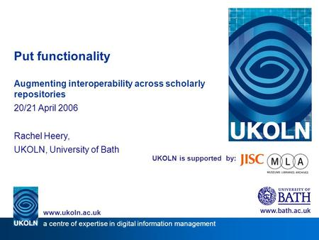 UKOLN is supported by: Put functionality Augmenting interoperability across scholarly repositories 20/21 April 2006 Rachel Heery, UKOLN, University of.