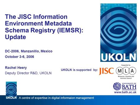 UKOLN is supported by: The JISC Information Environment Metadata Schema Registry (IEMSR): Update DC-2006, Manzanillo, Mexico October 3-6, 2006 Rachel Heery.