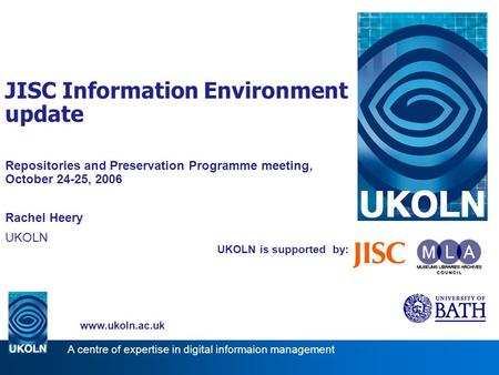 UKOLN is supported by: JISC Information Environment update Repositories and Preservation Programme meeting, October 24-25, 2006 Rachel Heery UKOLN www.ukoln.ac.uk.