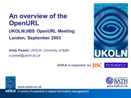 UKOLN is supported by: An overview of the OpenURL UKOLN/JIBS OpenURL Meeting London, September 2003 Andy Powell, UKOLN, University of Bath