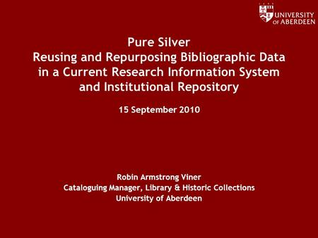 Www.abdn.ac.uk/dit Pure Silver Reusing and Repurposing Bibliographic Data in a Current Research Information System and Institutional Repository 15 September.