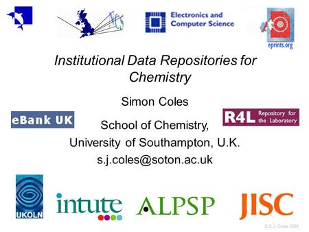 © S.J. Coles 2006 Institutional Data Repositories for Chemistry Simon Coles School of Chemistry, University of Southampton, U.K.
