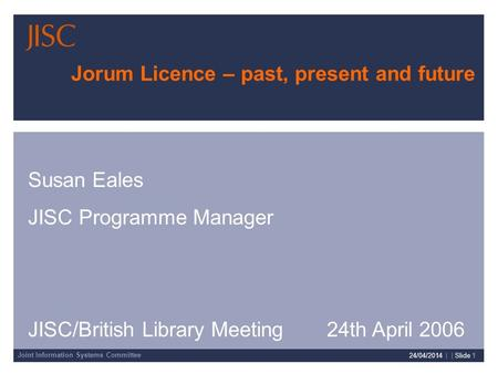 Joint Information Systems Committee 24/04/2014 | | Slide 1 Jorum Licence – past, present and future Susan Eales JISC Programme Manager JISC/British Library.