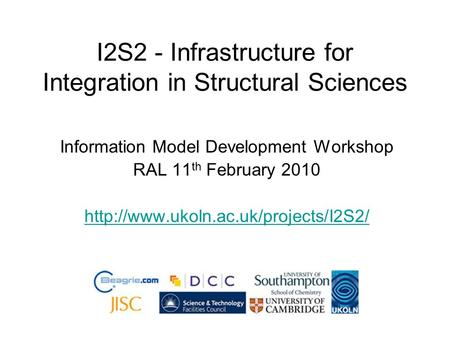I2S2 - Infrastructure for Integration in Structural Sciences Information Model Development Workshop RAL 11 th February 2010