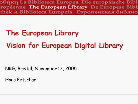 NRG, Bristol, November 17, 2005 Hans Petschar The European Library Vision for European Digital Library.