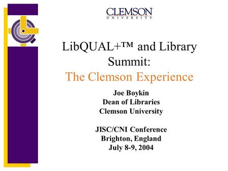 LibQUAL+ and Library Summit: The Clemson Experience Joe Boykin Dean of Libraries Clemson University JISC/CNI Conference Brighton, England July 8-9, 2004.