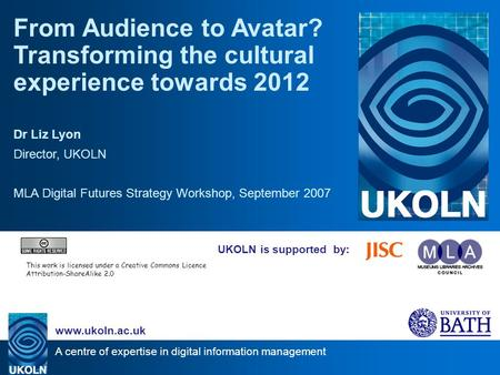 A centre of expertise in digital information management www.ukoln.ac.uk UKOLN is supported by: From Audience to Avatar? Transforming the cultural experience.