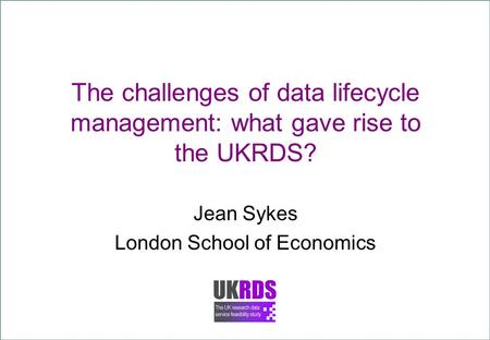 The challenges of data lifecycle management: what gave rise to the UKRDS? Jean Sykes London School of Economics.